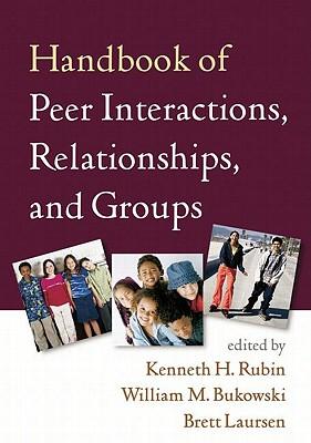 Handbook of Peer Interactions, Relationships, and Groups By Rubin, Kenneth H. (EDT)/ Bukowski, William M. (EDT)/ Laursen, Brett (EDT)